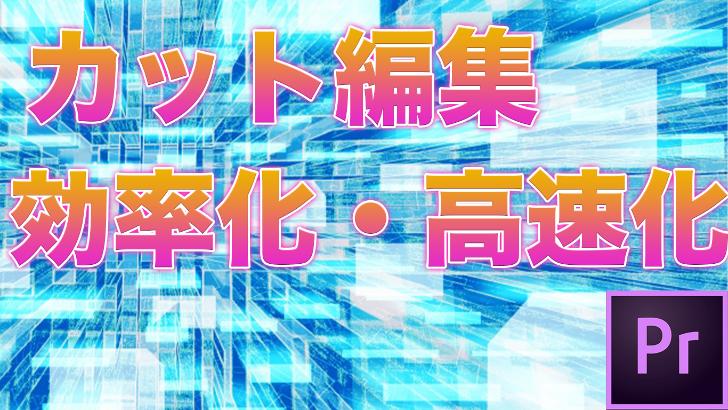 【超速】Adobe Premiere proのカット編集の効率化・高速化について