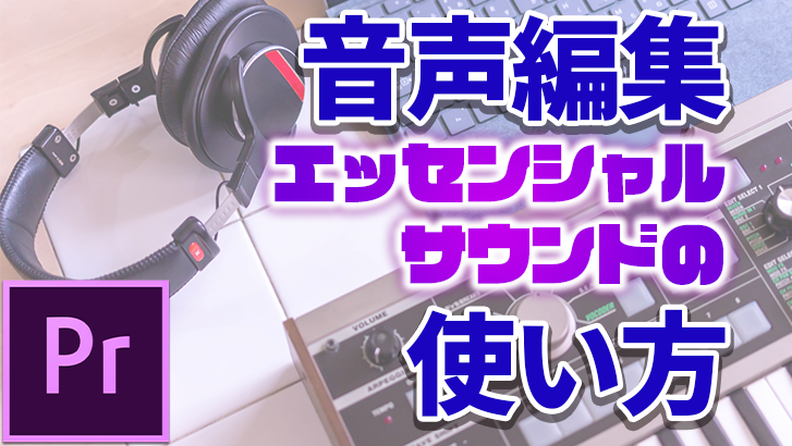 【Premiere Pro】音声編集のテクニック【エッセンシャルサウンドの使い方】