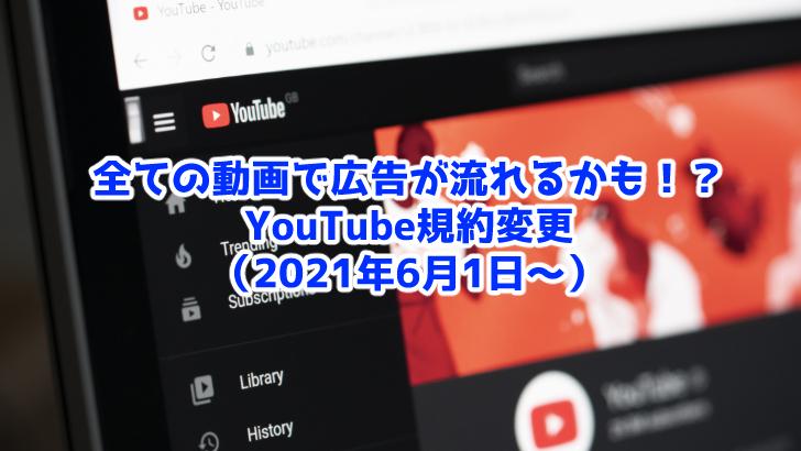 【2021年6月〜】YouTubeの全動画に広告がつく!?規約変更まとめ