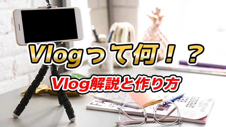 Vlogとブログ、YouTube動画の違いの解説とVlogの作り方