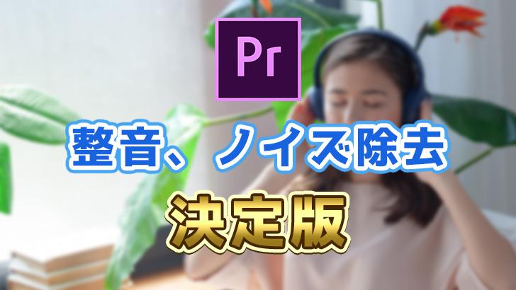 【Premiere Pro】ノイズ除去、整音の決定版!【簡単、聞きやすい、テンプレ化】
